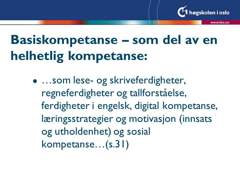 Basiskompetanse – som del av en helhetlig kompetanse: l …som lese- og skriveferdigheter, regneferdigheter og tallforståelse, ferdigheter i engelsk, digital kompetanse, læringsstrategier og motivasjon (innsats og utholdenhet) og sosial kompetanse…(s.31)