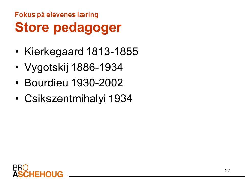 27 Fokus på elevenes læring Store pedagoger Kierkegaard 1813-1855 Vygotskij 1886-1934 Bourdieu 1930-2002 Csikszentmihalyi 1934