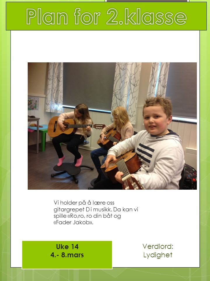 Uke 14 4.- 8.mars Verdiord: Lydighet Vi holder på å lære oss gitargrepet D i musikk. Da kan vi spille «Ro,ro, ro din båt og «Fader Jakob».