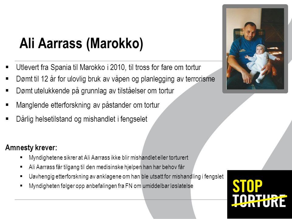  Utlevert fra Spania til Marokko i 2010, til tross for fare om tortur  Dømt til 12 år for ulovlig bruk av våpen og planlegging av terrorisme  Dømt utelukkende på grunnlag av tilståelser om tortur  Manglende etterforskning av påstander om tortur  Dårlig helsetilstand og mishandlet i fengselet Amnesty krever:  Myndighetene sikrer at Ali Aarrass ikke blir mishandlet eller torturert  Ali Aarrass får tilgang til den medisinske hjelpen han har behov får  Uavhengig etterforskning av anklagene om han ble utsatt for mishandling i fengslet  Myndigheten følger opp anbefalingen fra FN om umiddelbar løslatelse Ali Aarrass (Marokko)
