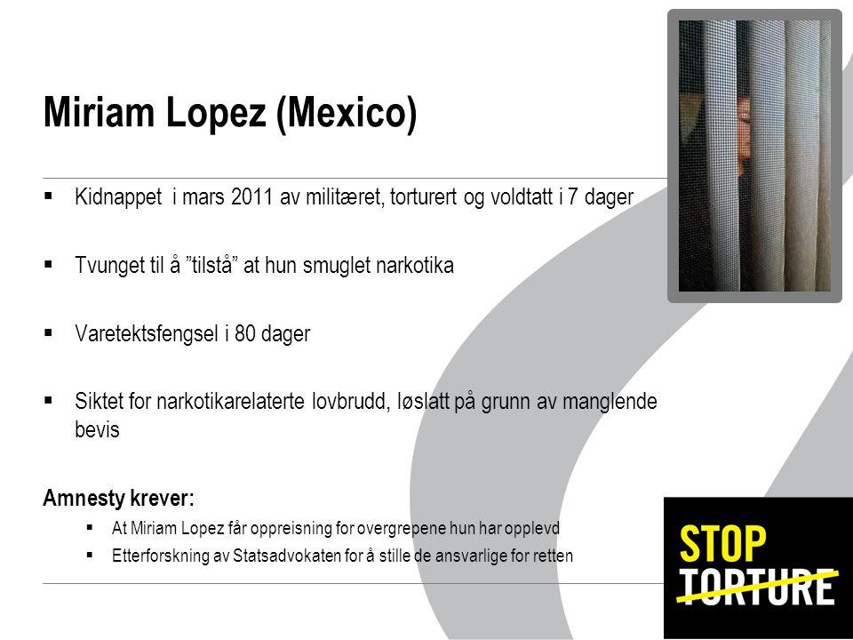 Miriam Lopez (Mexico)  Kidnappet i mars 2011 av militæret, torturert og voldtatt i 7 dager  Tvunget til å tilstå at hun smuglet narkotika  Varetektsfengsel i 80 dager  Siktet for narkotikarelaterte lovbrudd, løslatt på grunn av manglende bevis Amnesty krever:  At Miriam Lopez får oppreisning for overgrepene hun har opplevd  Etterforskning av Statsadvokaten for å stille de ansvarlige for retten