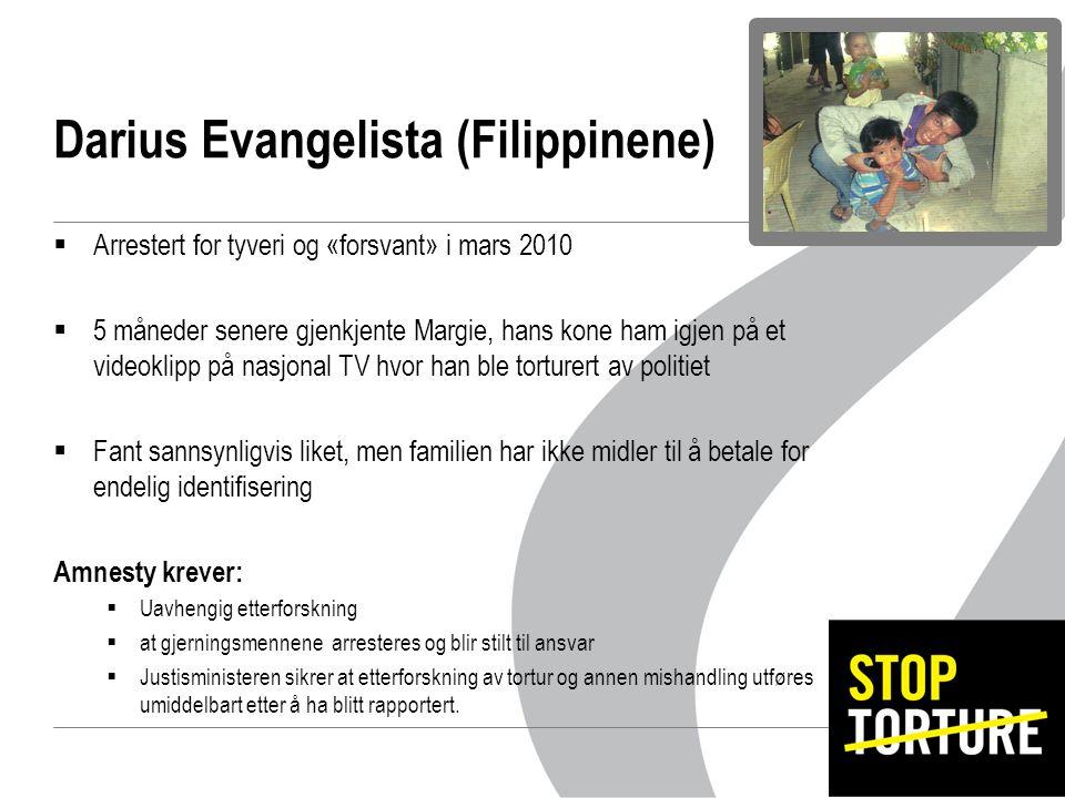 Darius Evangelista (Filippinene)  Arrestert for tyveri og «forsvant» i mars 2010  5 måneder senere gjenkjente Margie, hans kone ham igjen på et videoklipp på nasjonal TV hvor han ble torturert av politiet  Fant sannsynligvis liket, men familien har ikke midler til å betale for endelig identifisering Amnesty krever:  Uavhengig etterforskning  at gjerningsmennene arresteres og blir stilt til ansvar  Justisministeren sikrer at etterforskning av tortur og annen mishandling utføres umiddelbart etter å ha blitt rapportert.