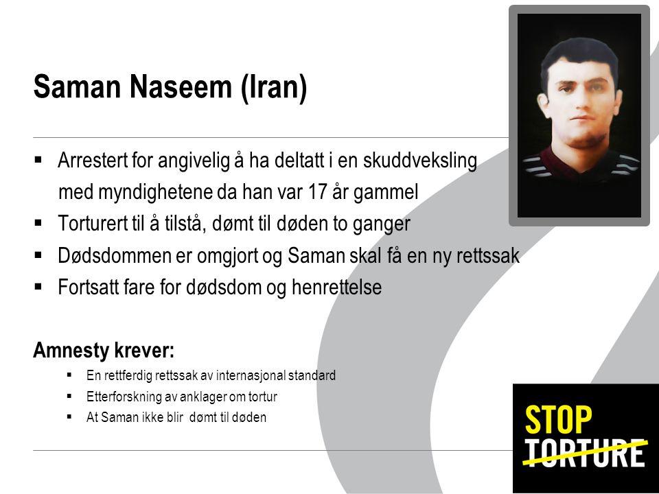Saman Naseem (Iran)  Arrestert for angivelig å ha deltatt i en skuddveksling med myndighetene da han var 17 år gammel  Torturert til å tilstå, dømt til døden to ganger  Dødsdommen er omgjort og Saman skal få en ny rettssak  Fortsatt fare for dødsdom og henrettelse Amnesty krever:  En rettferdig rettssak av internasjonal standard  Etterforskning av anklager om tortur  At Saman ikke blir dømt til døden