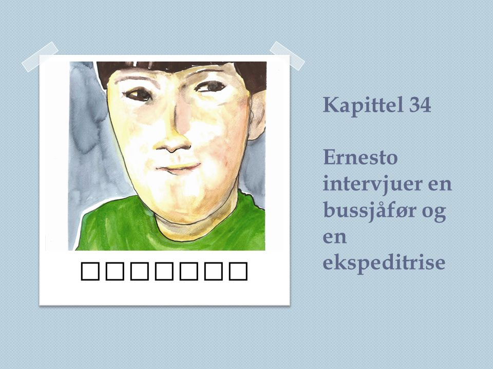 Kapittel 34 Ernesto intervjuer en bussjåfør og en ekspeditrise Ernesto
