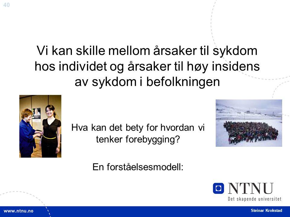40 Steinar Krokstad Vi kan skille mellom årsaker til sykdom hos individet og årsaker til høy insidens av sykdom i befolkningen Hva kan det bety for hvordan vi tenker forebygging.