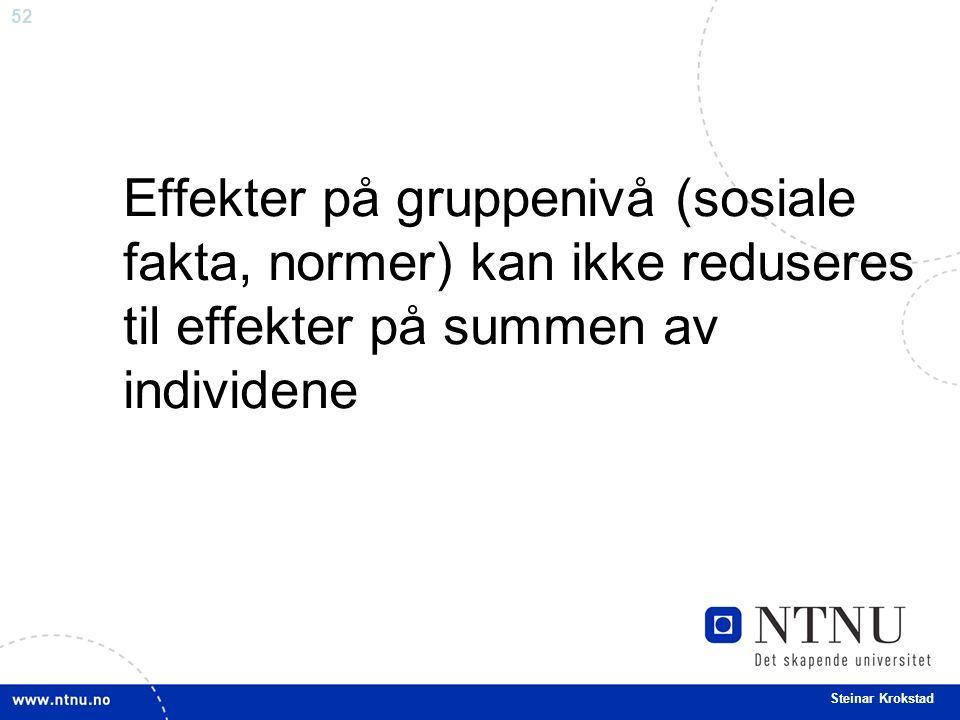 52 Steinar Krokstad Effekter på gruppenivå (sosiale fakta, normer) kan ikke reduseres til effekter på summen av individene