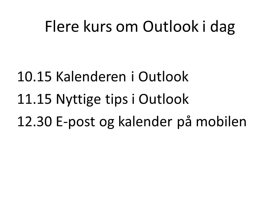 Flere kurs om Outlook i dag Kalenderen i Outlook Nyttige tips i Outlook E-post og kalender på mobilen
