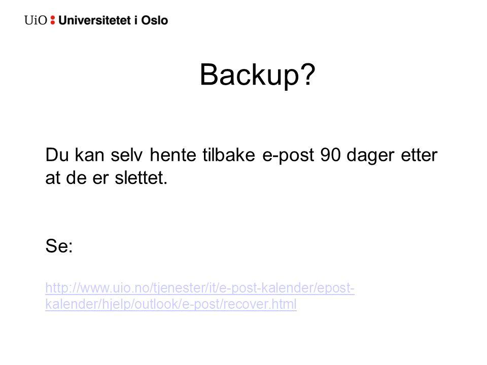 Backup? Du kan selv hente tilbake e-post 90 dager etter at de er slettet. Se: http://www.uio.no/tjenester/it/e-post-kalender/epost- kalender/hjelp/out