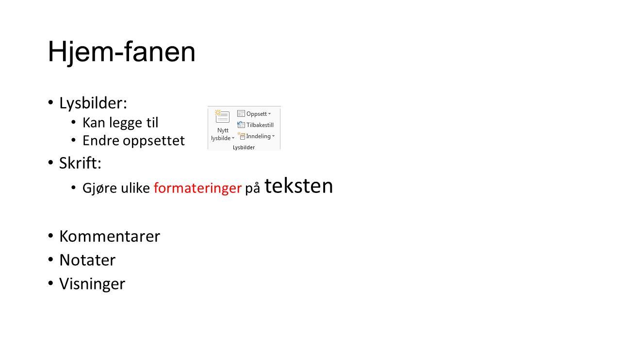 Hjem-fanen Lysbilder: Kan legge til Endre oppsettet Skrift: Gjøre ulike formateringer på teksten Kommentarer Notater Visninger