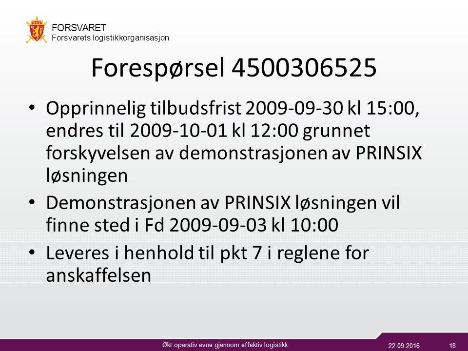 22.09.201618 Økt operativ evne gjennom effektiv logistikk FORSVARET Forsvarets logistikkorganisasjon Forespørsel 4500306525 Opprinnelig tilbudsfrist 2009-09-30 kl 15:00, endres til 2009-10-01 kl 12:00 grunnet forskyvelsen av demonstrasjonen av PRINSIX løsningen Demonstrasjonen av PRINSIX løsningen vil finne sted i Fd 2009-09-03 kl 10:00 Leveres i henhold til pkt 7 i reglene for anskaffelsen