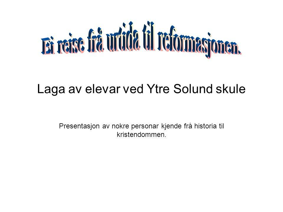 Laga av elevar ved Ytre Solund skule Presentasjon av nokre personar kjende frå historia til kristendommen.