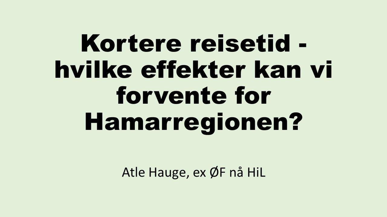 Kortere reisetid - hvilke effekter kan vi forvente for Hamarregionen Atle Hauge, ex ØF nå HiL