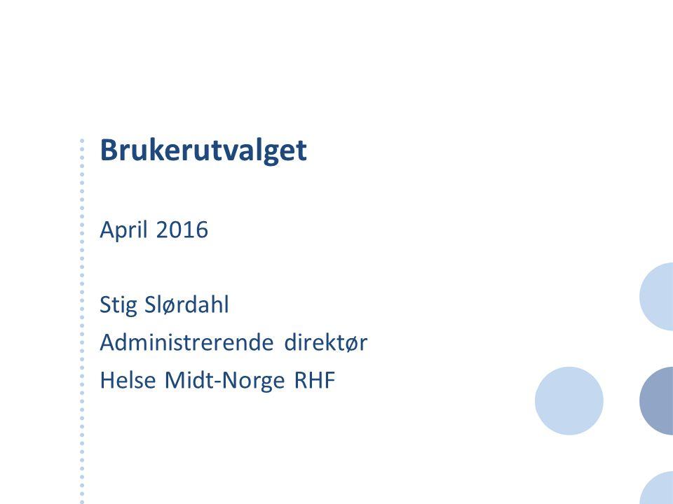 Brukerutvalget April 2016 Stig Slørdahl Administrerende direktør Helse Midt-Norge RHF