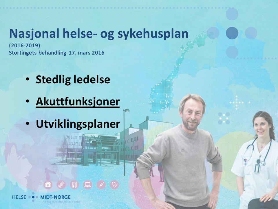 Nasjonal helse- og sykehusplan (2016-2019) Stortingets behandling 17. mars 2016 Stedlig ledelse Akuttfunksjoner Utviklingsplaner