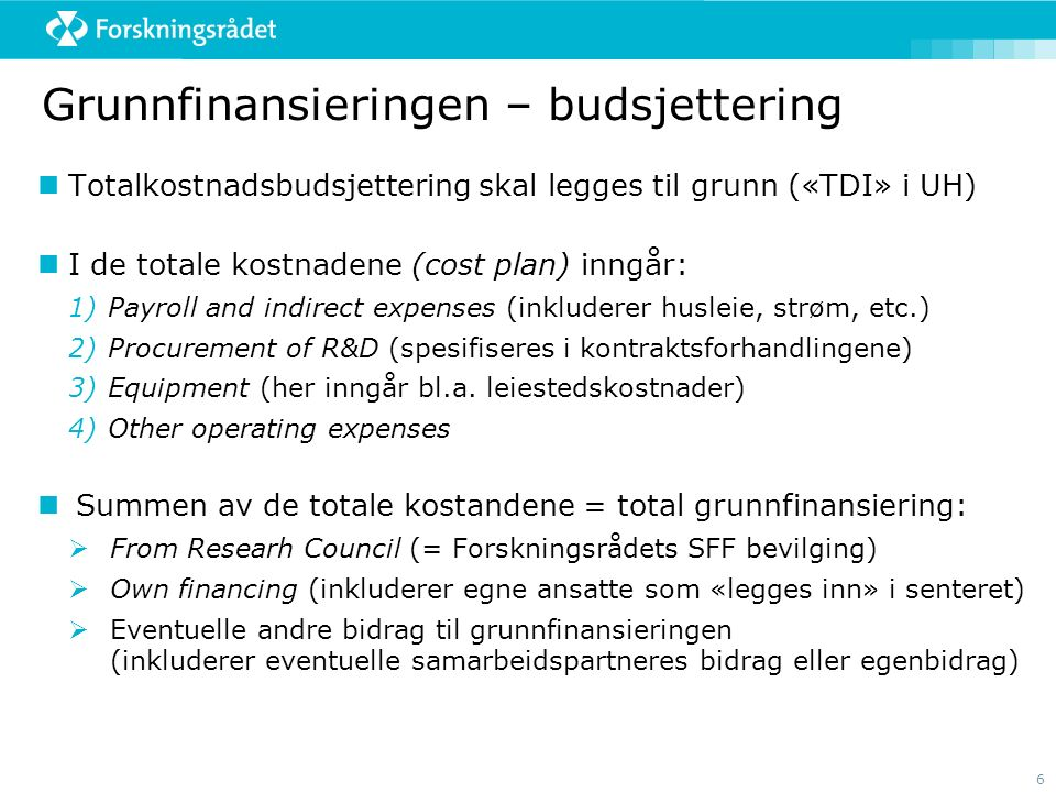 6 Grunnfinansieringen – budsjettering Totalkostnadsbudsjettering skal legges til grunn («TDI» i UH) I de totale kostnadene (cost plan) inngår: 1)Payroll and indirect expenses (inkluderer husleie, strøm, etc.) 2)Procurement of R&D (spesifiseres i kontraktsforhandlingene) 3)Equipment (her inngår bl.a.