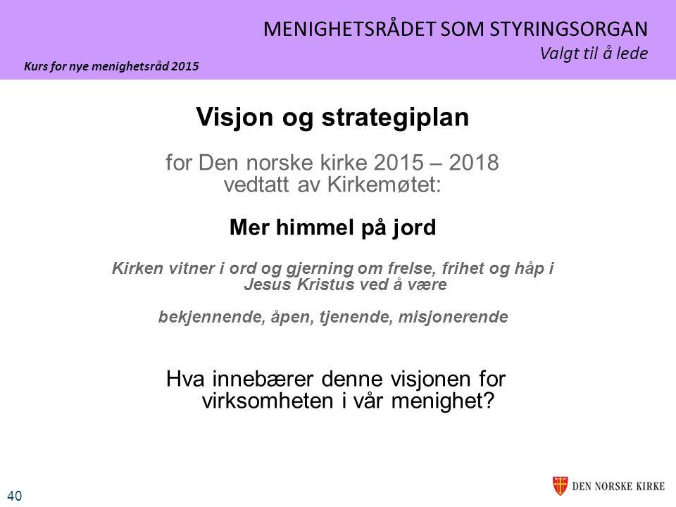 Kurs for nye menighetsråd 2015 40 MENIGHETSRÅDET SOM STYRINGSORGAN Valgt til å lede Visjon og strategiplan for Den norske kirke 2015 – 2018 vedtatt av