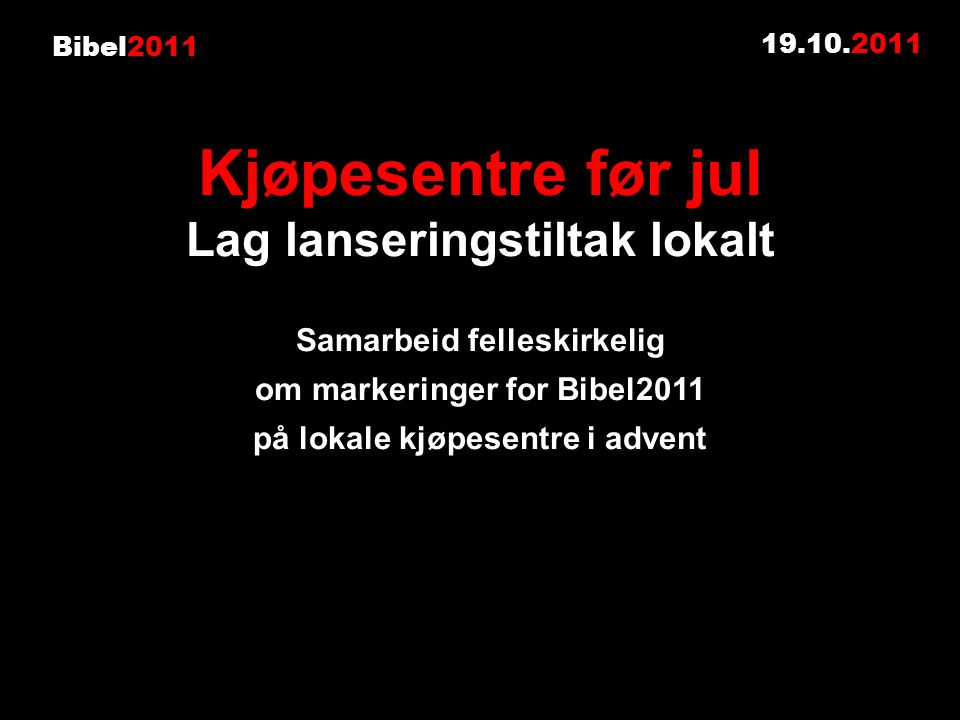 Bibel2011 19.10.2011 Kjøpesentre før jul Lag lanseringstiltak lokalt Samarbeid felleskirkelig om markeringer for Bibel2011 på lokale kjøpesentre i advent