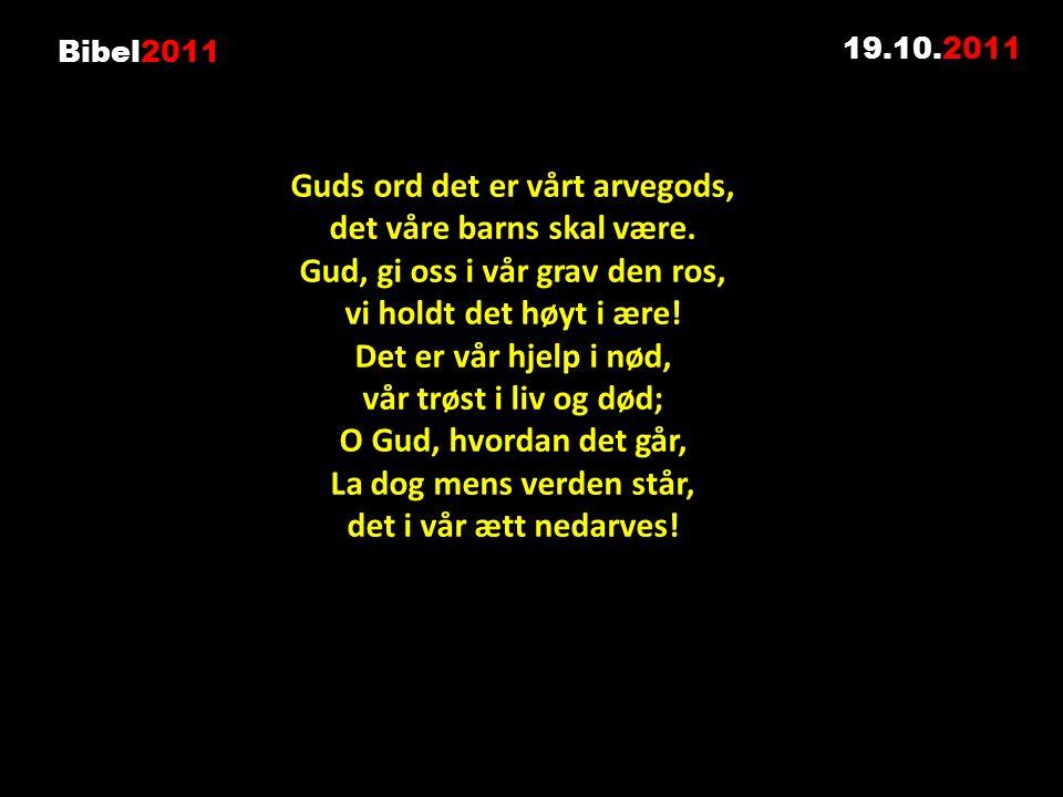 19.10.2011 Guds ord det er vårt arvegods, det våre barns skal være. Gud, gi oss i vår grav den ros, vi holdt det høyt i ære! Det er vår hjelp i nød, v