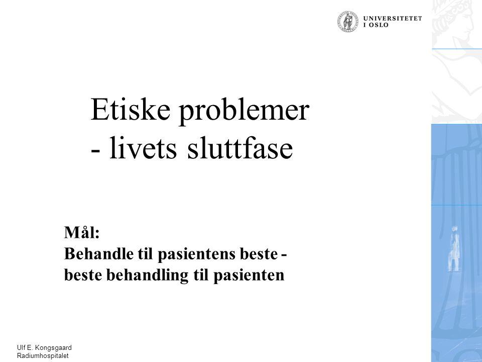 Ulf E. Kongsgaard Radiumhospitalet Etiske problemer - livets sluttfase Mål: Behandle til pasientens beste - beste behandling til pasienten