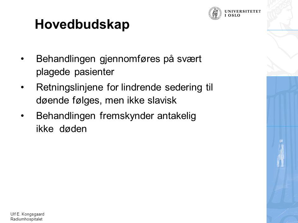 Ulf E. Kongsgaard Radiumhospitalet Hovedbudskap Behandlingen gjennomføres på svært plagede pasienter Retningslinjene for lindrende sedering til døende