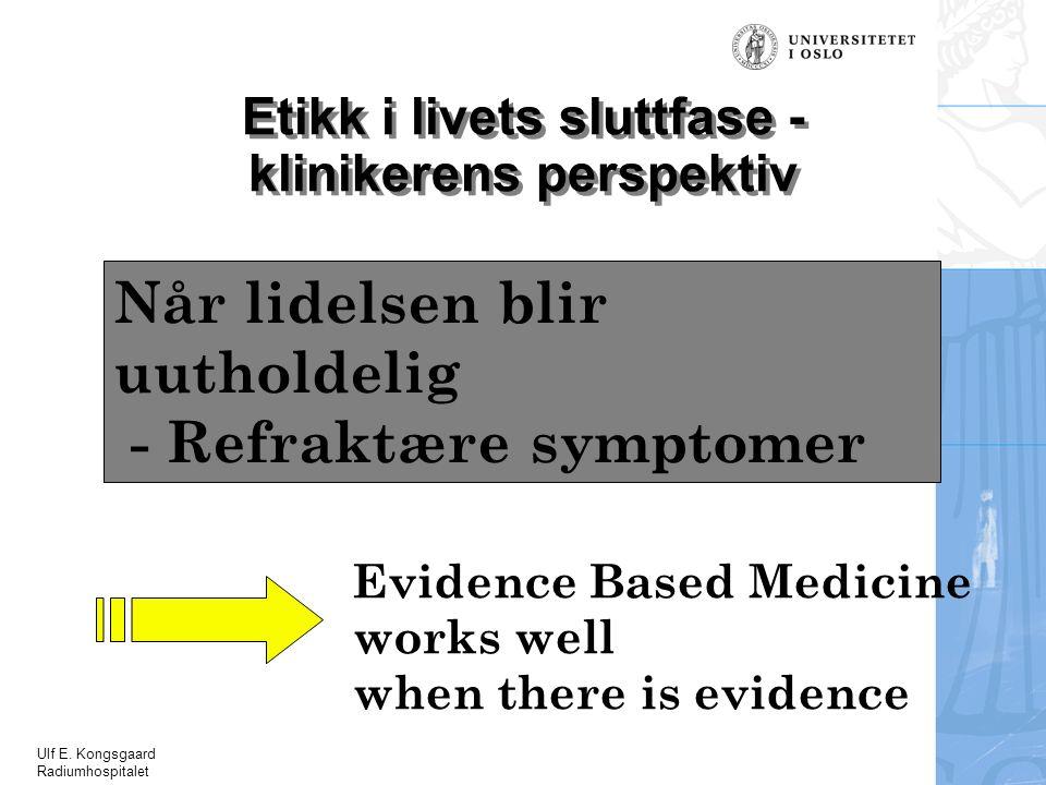 Ulf E. Kongsgaard Radiumhospitalet Evidence Based Medicine works well when there is evidence Etikk i livets sluttfase - klinikerens perspektiv Når lid