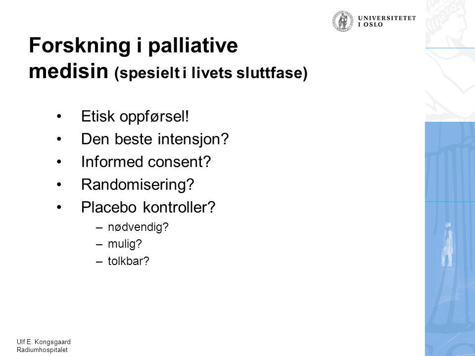 Ulf E. Kongsgaard Radiumhospitalet Etisk oppførsel! Den beste intensjon? Informed consent? Randomisering? Placebo kontroller? –nødvendig? –mulig? –tol