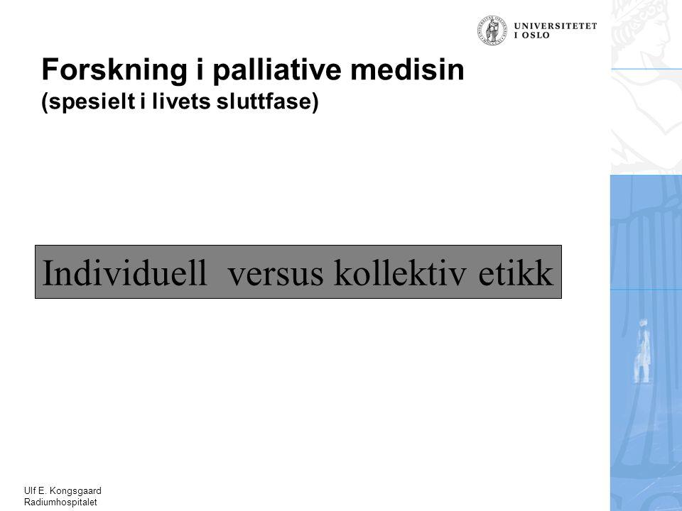 Ulf E. Kongsgaard Radiumhospitalet Forskning i palliative medisin (spesielt i livets sluttfase) Individuell versus kollektiv etikk