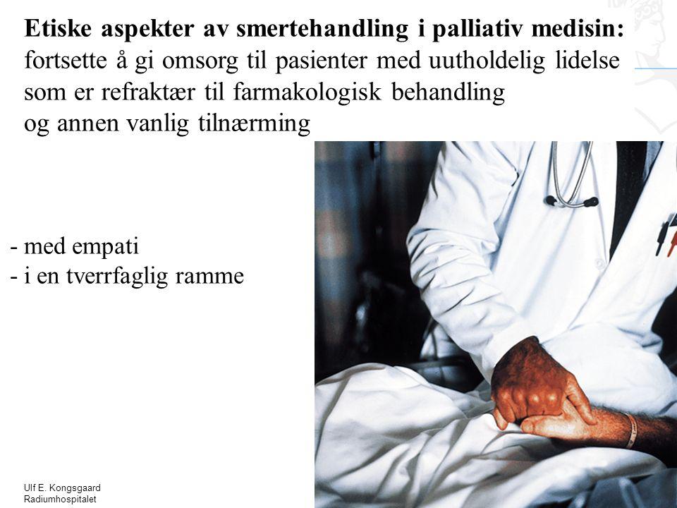 Ulf E. Kongsgaard Radiumhospitalet Etiske aspekter av smertehandling i palliativ medisin: fortsette å gi omsorg til pasienter med uutholdelig lidelse