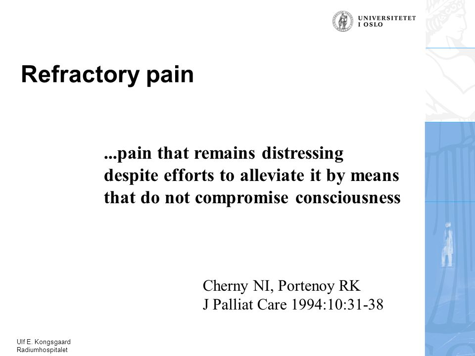 Ulf E. Kongsgaard Radiumhospitalet Refractory pain...pain that remains distressing despite efforts to alleviate it by means that do not compromise con