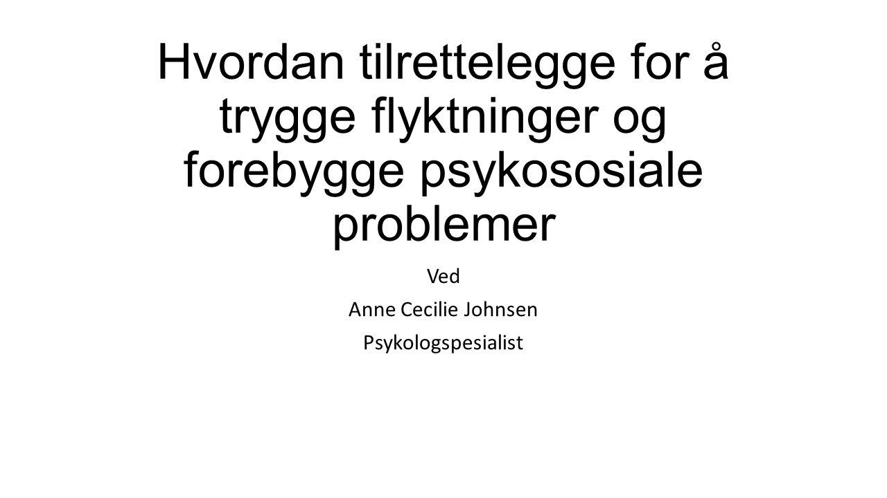 Hvordan tilrettelegge for å trygge flyktninger og forebygge psykososiale problemer Ved Anne Cecilie Johnsen Psykologspesialist