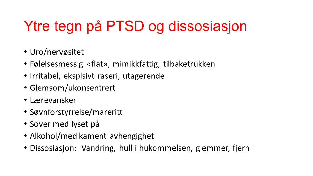 Ytre tegn på PTSD og dissosiasjon Uro/nervøsitet Følelsesmessig «flat», mimikkfattig, tilbaketrukken Irritabel, eksplsivt raseri, utagerende Glemsom/ukonsentrert Lærevansker Søvnforstyrrelse/mareritt Sover med lyset på Alkohol/medikament avhengighet Dissosiasjon: Vandring, hull i hukommelsen, glemmer, fjern