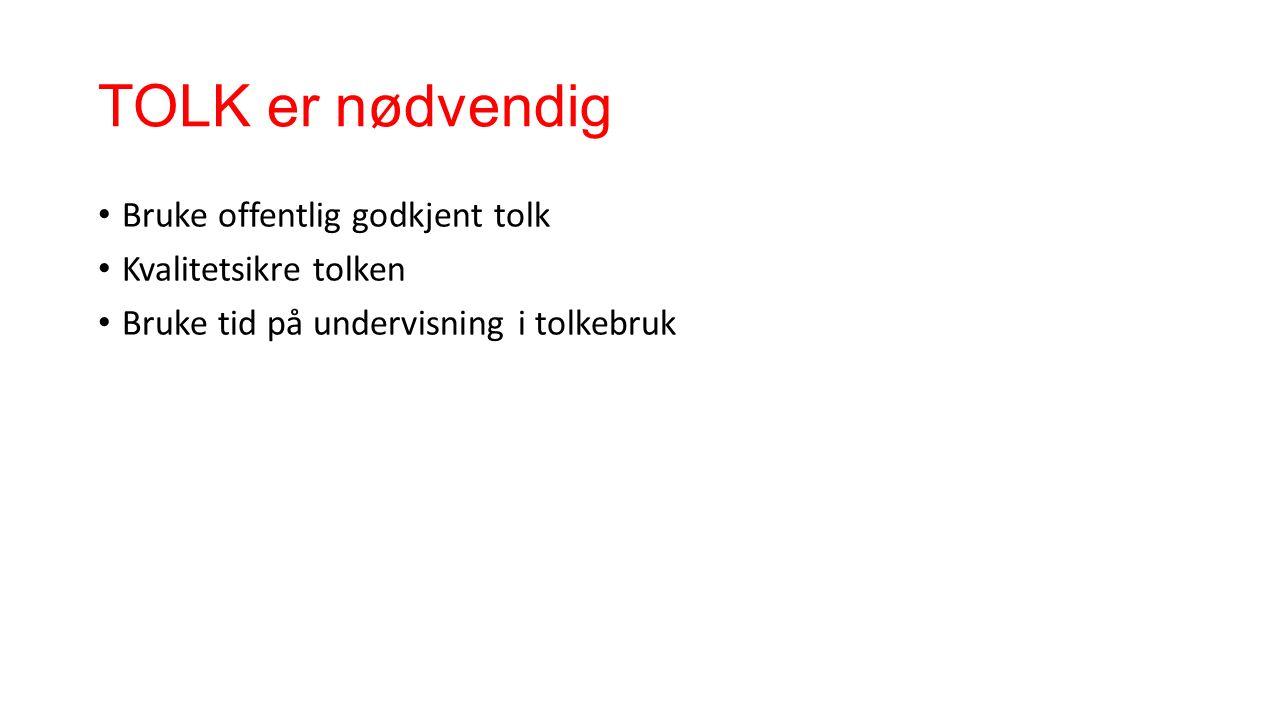 TOLK er nødvendig Bruke offentlig godkjent tolk Kvalitetsikre tolken Bruke tid på undervisning i tolkebruk