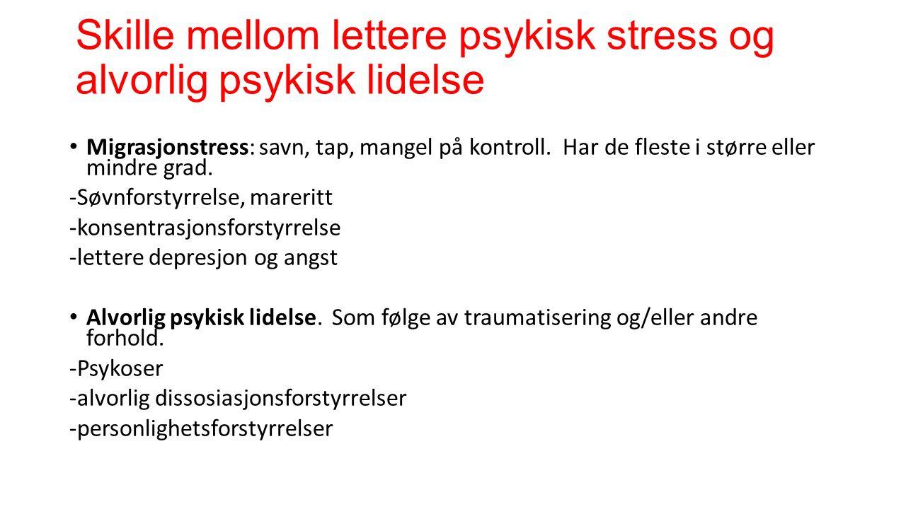 Skille mellom lettere psykisk stress og alvorlig psykisk lidelse Migrasjonstress: savn, tap, mangel på kontroll. Har de fleste i større eller mindre g