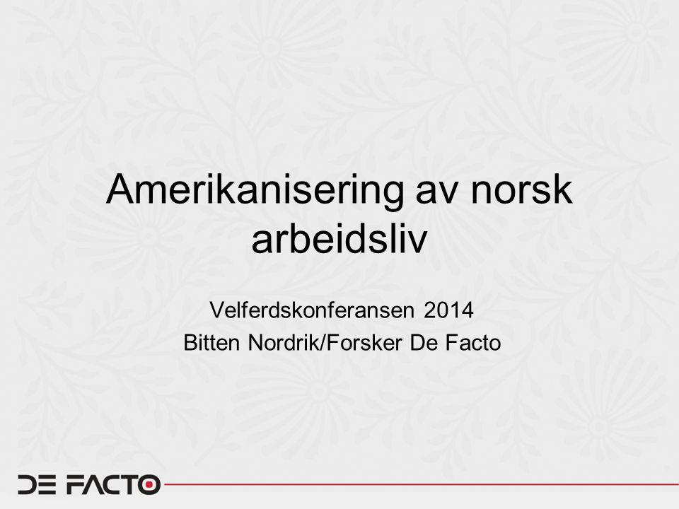 Amerikanisering av norsk arbeidsliv Velferdskonferansen 2014 Bitten Nordrik/Forsker De Facto