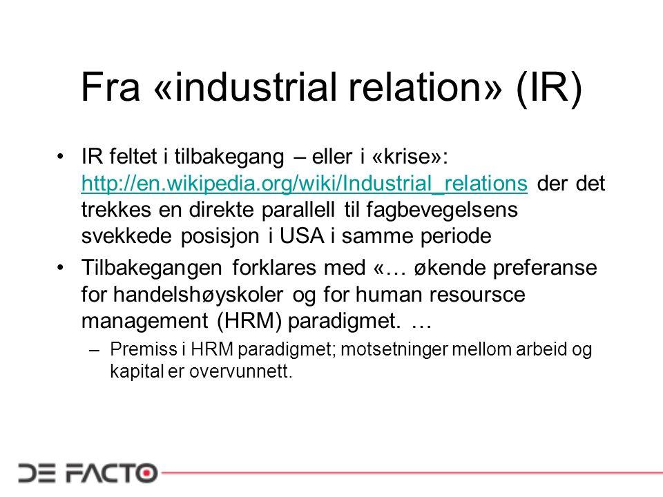 Fra «industrial relation» (IR) IR feltet i tilbakegang – eller i «krise»: http://en.wikipedia.org/wiki/Industrial_relations der det trekkes en direkte parallell til fagbevegelsens svekkede posisjon i USA i samme periode http://en.wikipedia.org/wiki/Industrial_relations Tilbakegangen forklares med «… økende preferanse for handelshøyskoler og for human resoursce management (HRM) paradigmet.