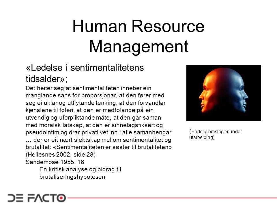 Human Resource Management «Ledelse i sentimentalitetens tidsalder»; Det heiter seg at sentimentaliteten inneber ein manglande sans for proporsjonar, at den fører med seg ei uklar og utflytande tenking, at den forvandlar kjenslene til føleri, at den er medfølande på ein utvendig og uforpliktande måte, at den går saman med moralsk latskap, at den er sinnelagsfiksert og pseudointim og drar privatlivet inn i alle samanhengar … der er eit nært slektskap mellom sentimentalitet og brutalitet: «Sentimentaliteten er søster til brutaliteten» (Hellesnes 2002, side 28) Sandemose 1955: 16 En kritisk analyse og bidrag til brutaliseringshypotesen ( Endelig omslag er under utarbeiding)