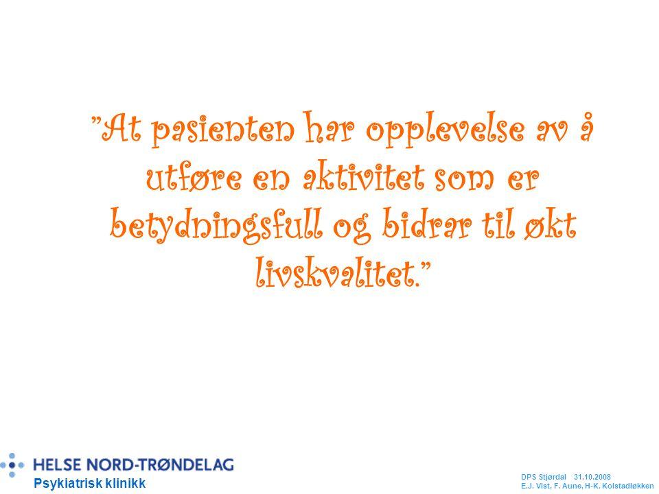 At pasienten har opplevelse av å utføre en aktivitet som er betydningsfull og bidrar til økt livskvalitet. Psykiatrisk klinikk DPS Stjørdal 31.10.2008 E.J.