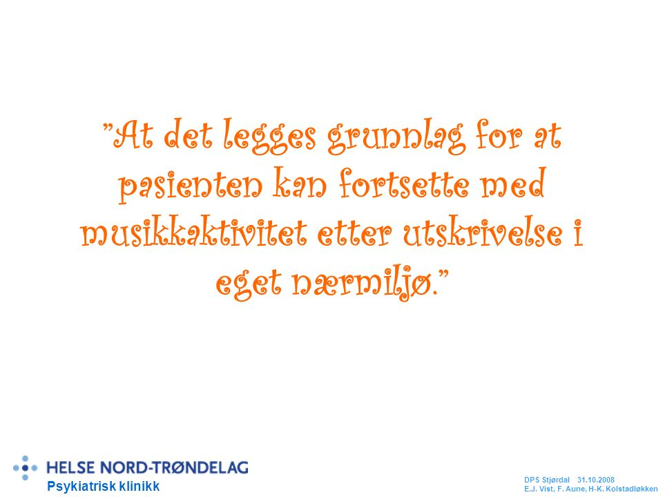 At det legges grunnlag for at pasienten kan fortsette med musikkaktivitet etter utskrivelse i eget nærmiljø. Psykiatrisk klinikk DPS Stjørdal 31.10.2008 E.J.