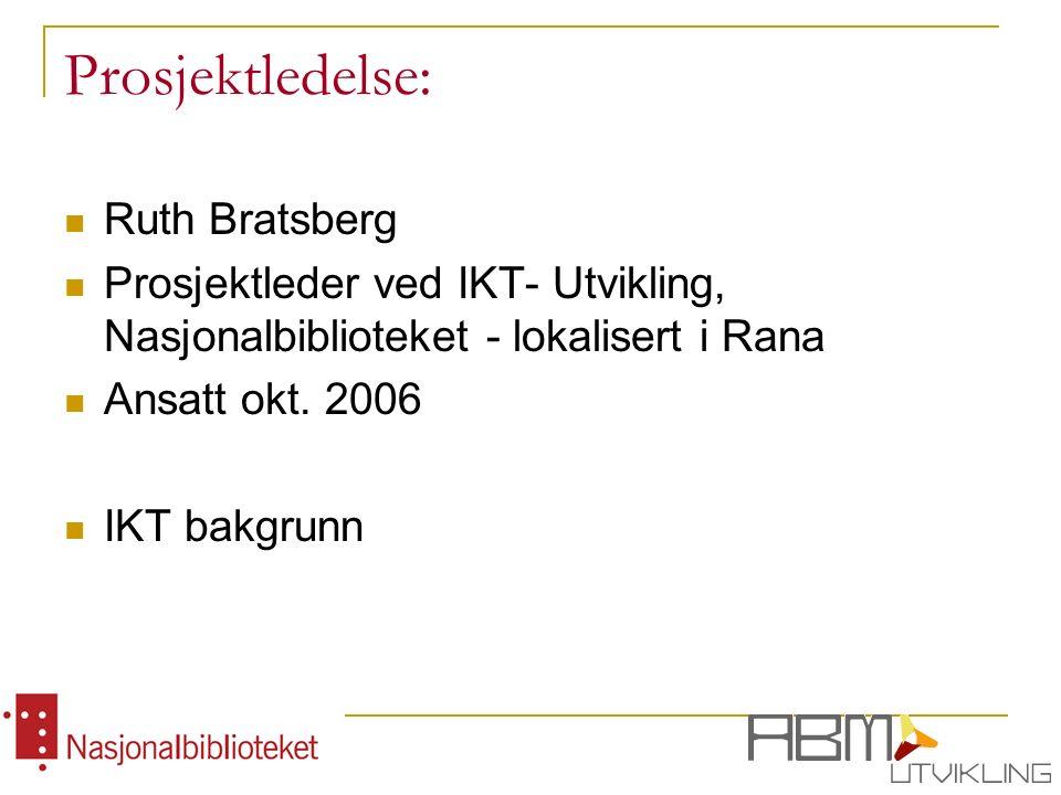 Prosjektledelse: Ruth Bratsberg Prosjektleder ved IKT- Utvikling, Nasjonalbiblioteket - lokalisert i Rana Ansatt okt.