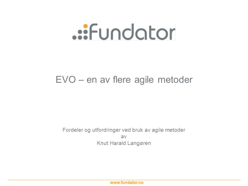 www.fundator.no EVO som metode – Top Principles Slide 12 Evolutionary Project Delivery top principles are : Learning  Evolutionary Delivery is a Learning cycle.