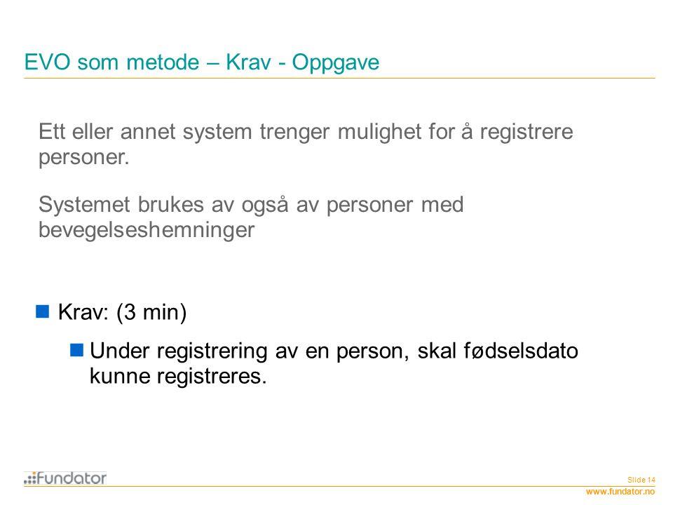 www.fundator.no EVO som metode – Krav - Oppgave Slide 14 Ett eller annet system trenger mulighet for å registrere personer. Systemet brukes av også av