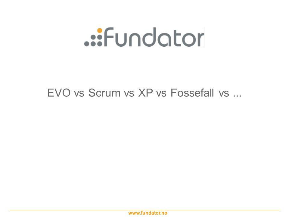 www.fundator.no EVO vs Scrum vs XP vs Fossefall vs...