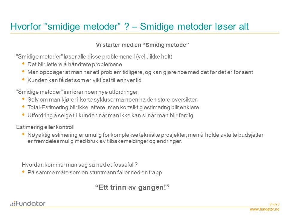 """www.fundator.no Hvorfor """"smidige metoder"""" ? – Smidige metoder løser alt Slide 8 Vi starter med en """"Smidig metode"""" """"Smidige metoder"""" løser alle disse p"""