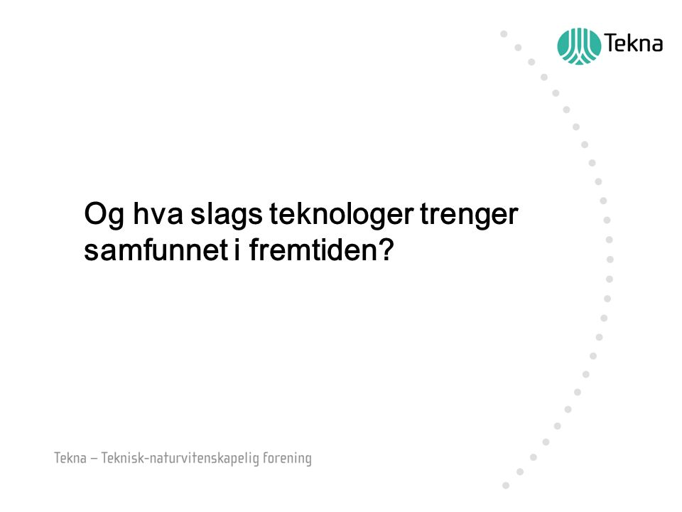 Og hva slags teknologer trenger samfunnet i fremtiden