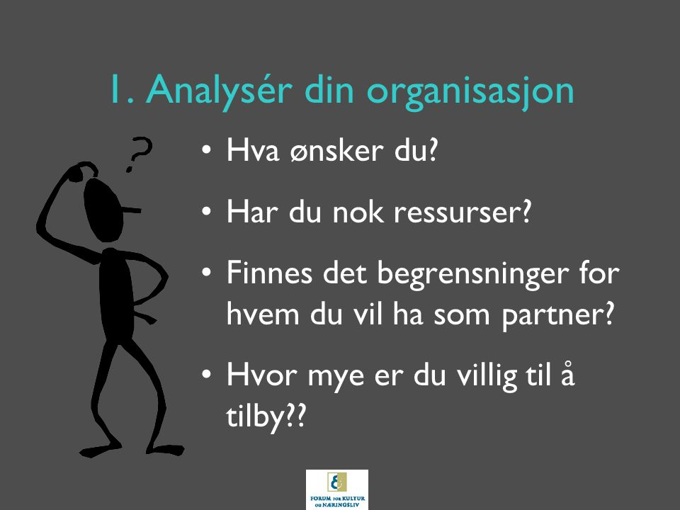 1. Analysér din organisasjon Hva ønsker du? Har du nok ressurser? Finnes det begrensninger for hvem du vil ha som partner? Hvor mye er du villig til å