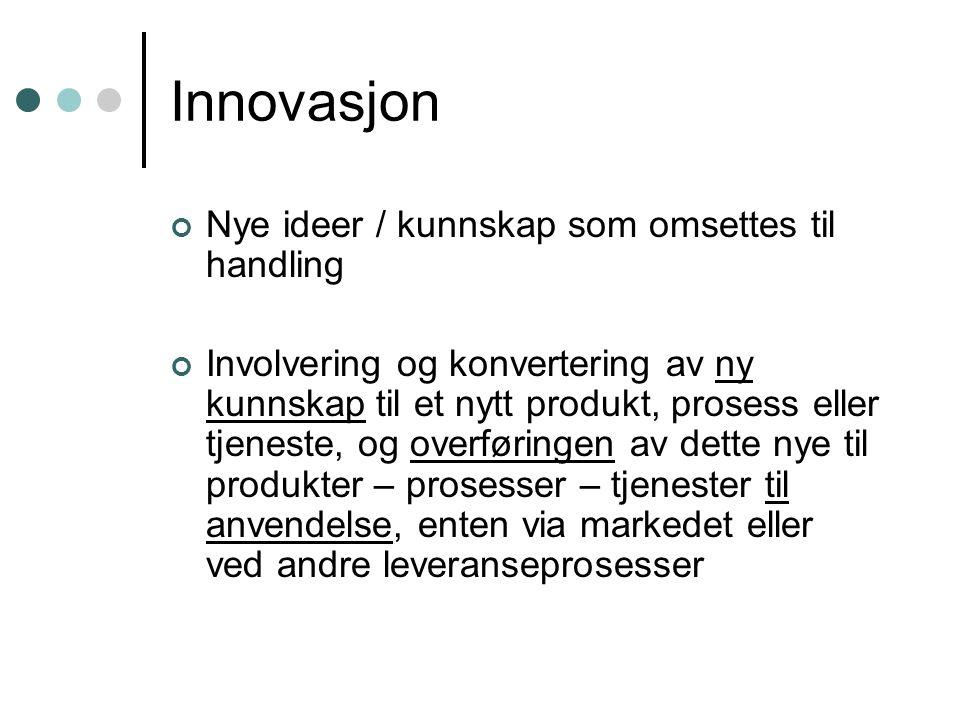 Innovasjon Nye ideer / kunnskap som omsettes til handling Involvering og konvertering av ny kunnskap til et nytt produkt, prosess eller tjeneste, og o