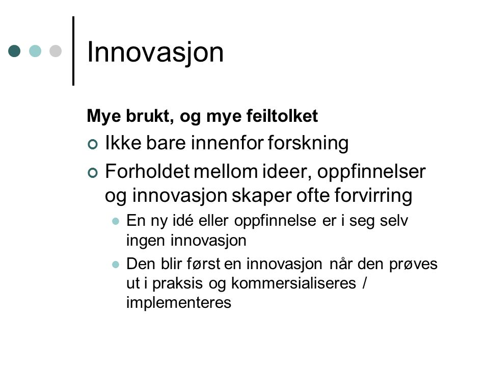 Innovasjon Mye brukt, og mye feiltolket Ikke bare innenfor forskning Forholdet mellom ideer, oppfinnelser og innovasjon skaper ofte forvirring En ny i