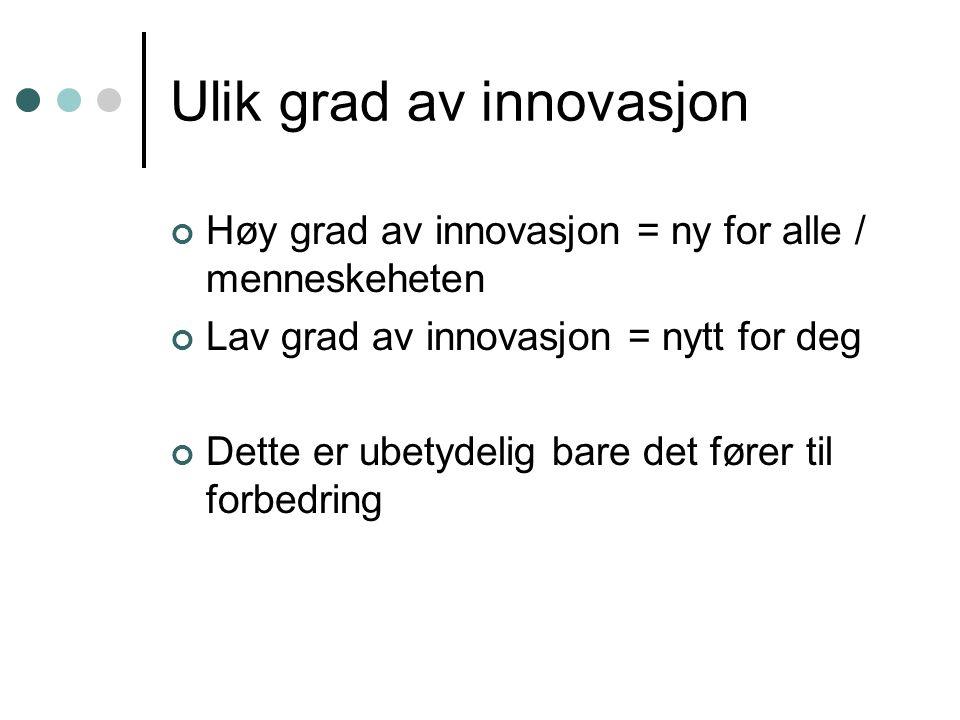Ulik grad av innovasjon Høy grad av innovasjon = ny for alle / menneskeheten Lav grad av innovasjon = nytt for deg Dette er ubetydelig bare det fører