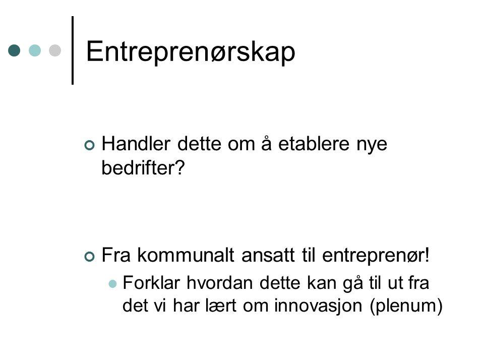Entreprenørskap Handler dette om å etablere nye bedrifter? Fra kommunalt ansatt til entreprenør! Forklar hvordan dette kan gå til ut fra det vi har læ