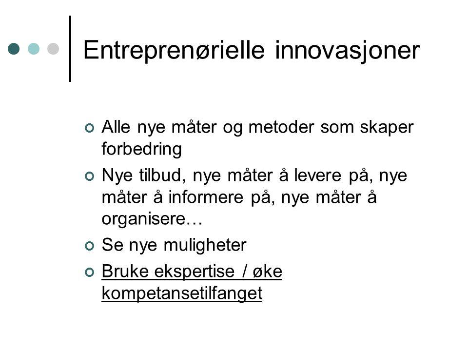 Entreprenørielle innovasjoner Alle nye måter og metoder som skaper forbedring Nye tilbud, nye måter å levere på, nye måter å informere på, nye måter å